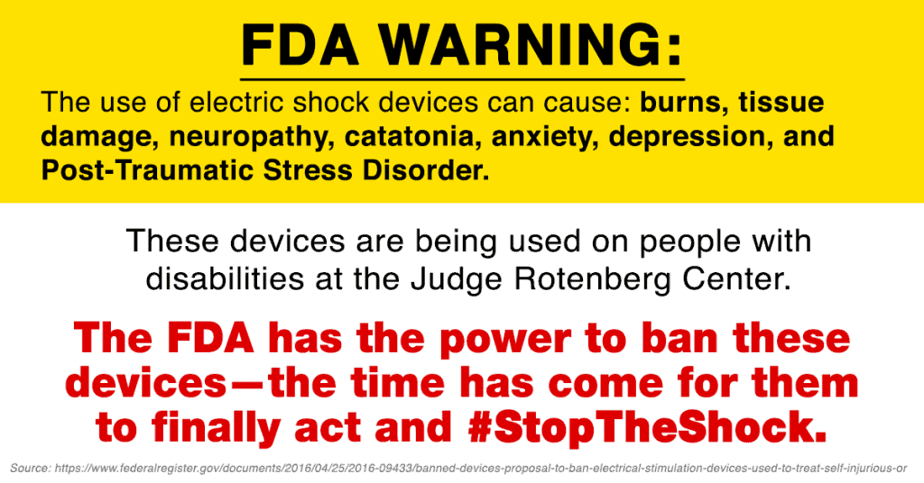 [Image description: Text styled to look similar to a medication warning label. The text reads: FDA WARNING: The use of electric shock devices can cause: burns, tissue damage, neuropathy, catatonia, anxiety, depression, and Post-Traumatic Stress Disorder. These devices are being used on people with disabilities at the Judge Rotenberg Center. The FDA has the power to ban these devices—the time has come for them to finally act and #StopTheShock. Source: https://www.federalregister.gov/documents/2016/04/25/2016-09433/banned-devices-proposal-to-ban-electrical-stimulation-devices-used-to-treat-self-injurious-or]