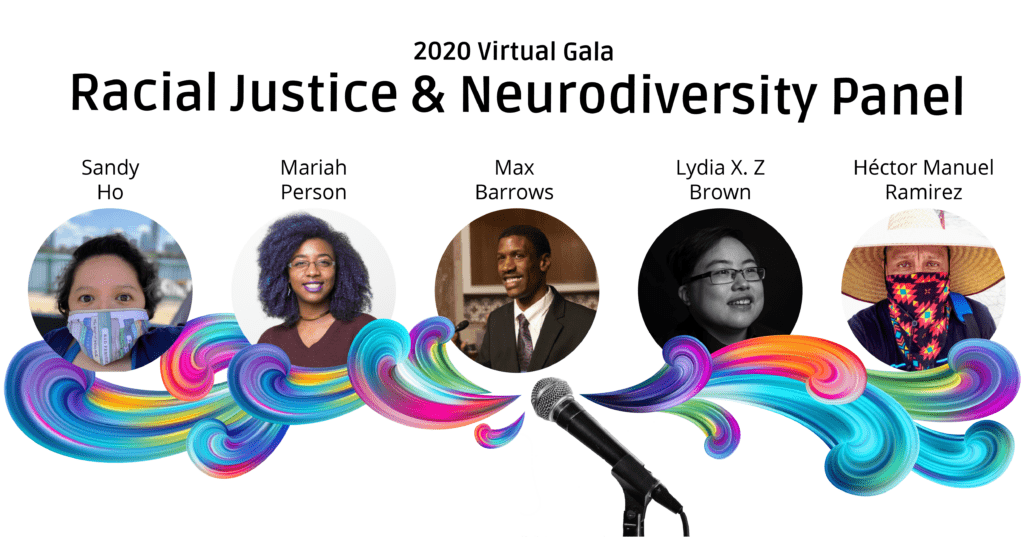 """Colorful swirls come from a microphone underneath photos of the panelists. Their names are above their photos, from left to right: Sandy Ho, Mariah Person, Max Barrows, Lydia X. Z. Brown, and Héctor Manuel Ramírez. Text at the top reads """"2020 Virtual Gala"""" and """"Racial Justice & Neurodiversity Panel"""""""
