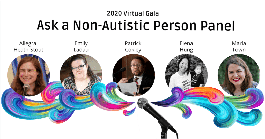 """Colorful swirls come from a microphone underneath photos of the panelists. Their names are above their photos, from left to right: Allegra Heath-Stout, Emily Ladau, Patrick Cokley, Elena Hung, and Maria Town. Text at the top reads """"2020 Virtual Gala"""" and """"Ask a Non-Autistic Person Panel."""""""